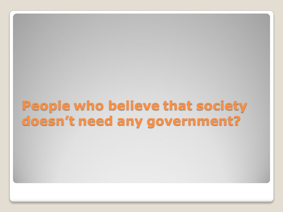 People who believe that society doesn't need any government