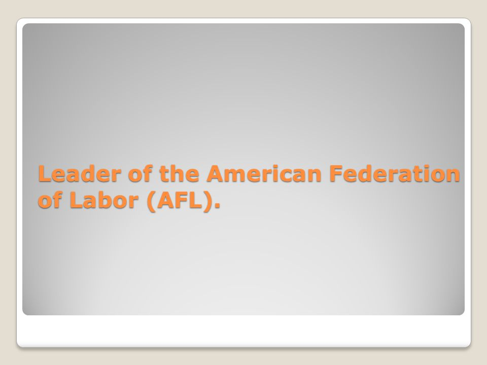 Leader of the American Federation of Labor (AFL).
