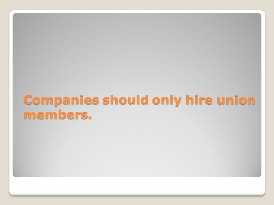 Companies should only hire union members.