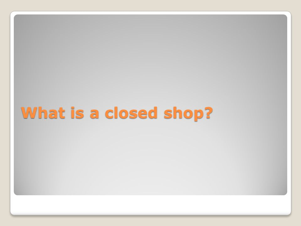 What is a closed shop?