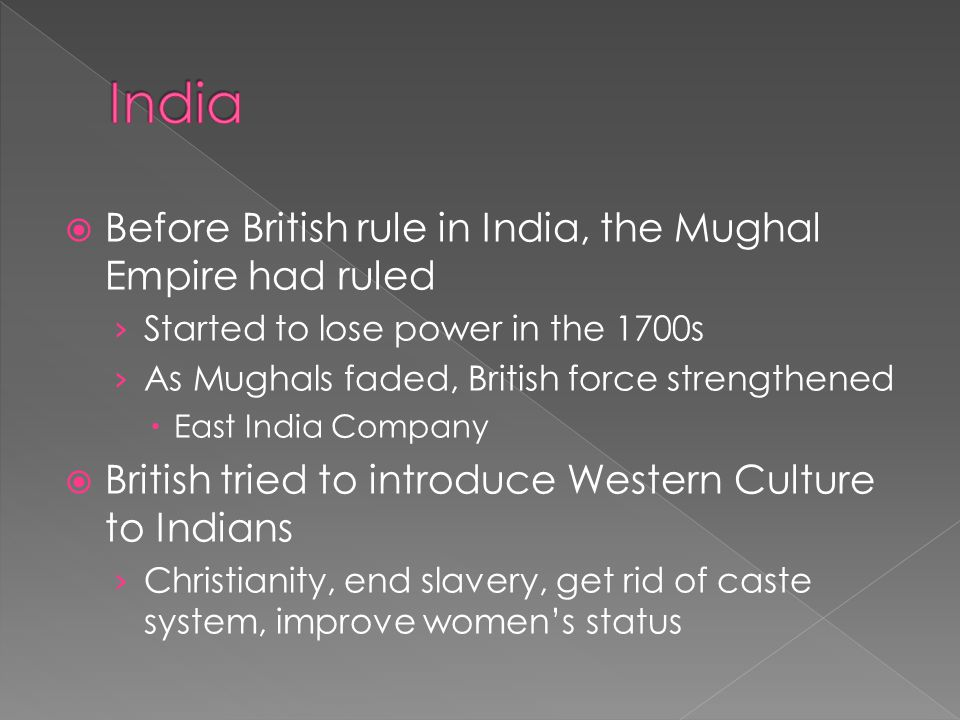  Series of unpopular moves angered Indians  Forced Indian Soldiers to fight for British Army › Against religion  Allowed Hindu widows to remarry  Soldiers issued rifles › Cartridges were lined with animal fat  Had to tear off tip with their mouth  Cows were sacred to Hindus  Pigs forbidden to Muslims › Refused to load their rifles