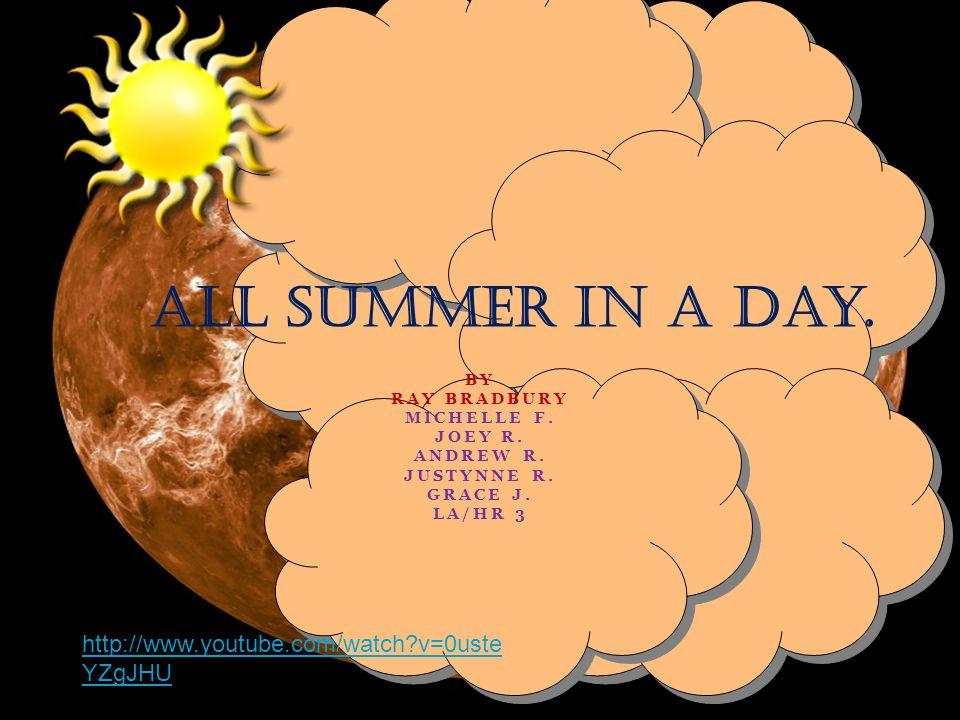 BY RAY BRADBURY MICHELLE F. JOEY R. ANDREW R. JUSTYNNE R. GRACE J. LA/HR 3 All Summer in a Day. http://www.youtube.com/watch?v=0uste YZgJHU