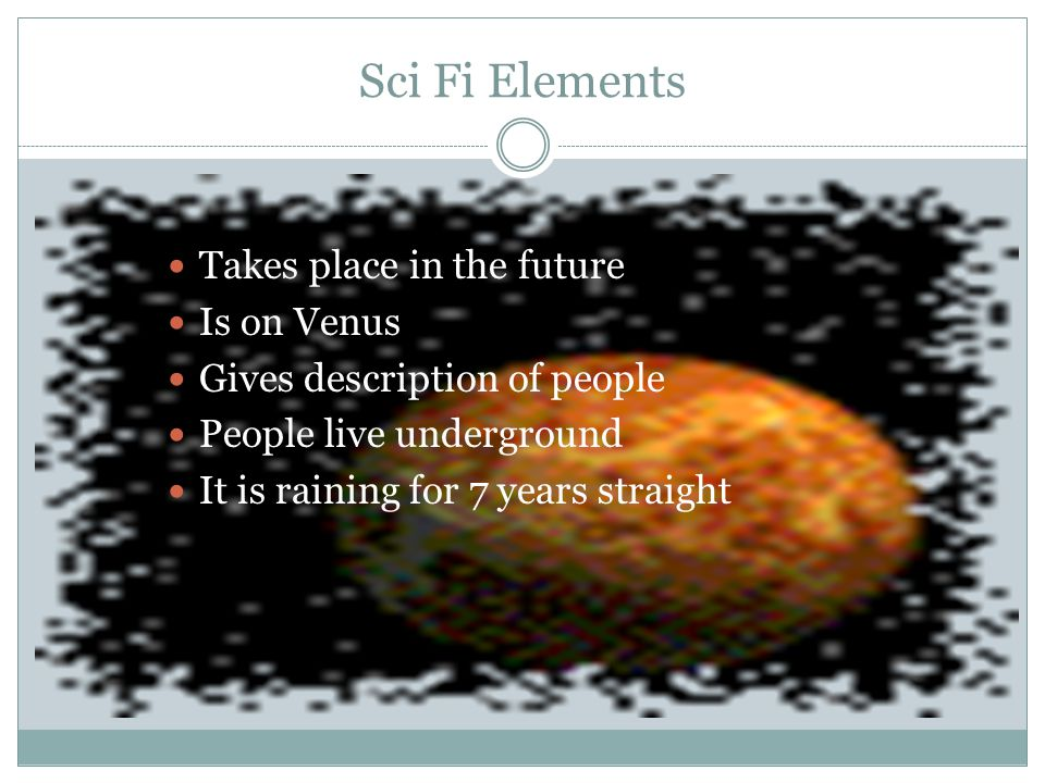Sci Fi Elements Takes place in the future Is on Venus Gives description of people People live underground It is raining for 7 years straight