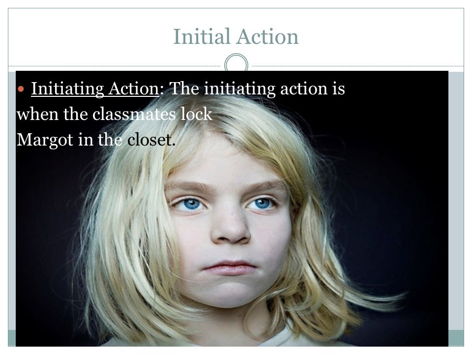 Initial Action Initiating Action: The initiating action is when the classmates lock Margot in the closet.
