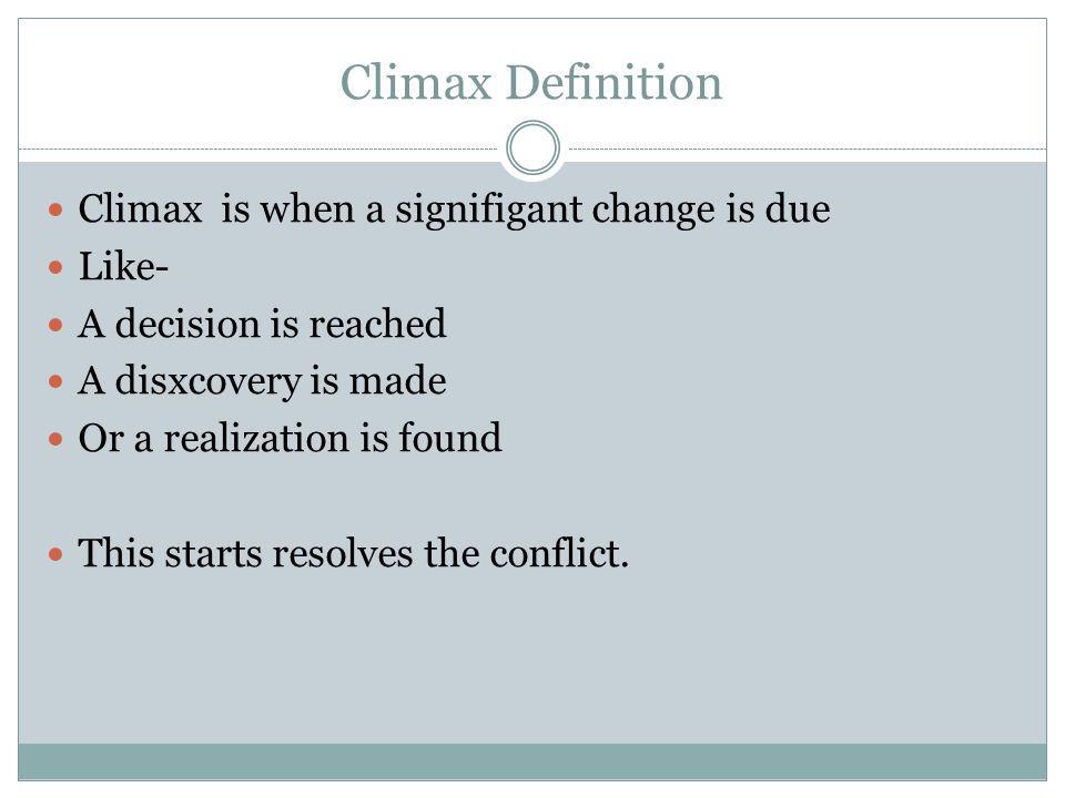 Climax Definition Climax is when a signifigant change is due Like- A decision is reached A disxcovery is made Or a realization is found This starts resolves the conflict.