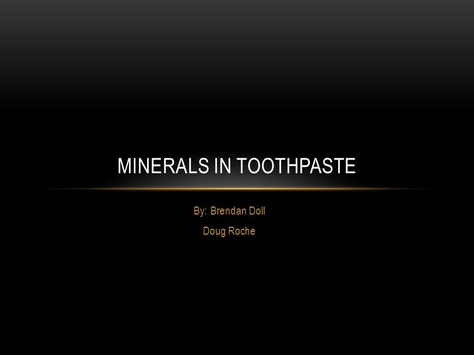 By: Brendan Doll Doug Roche MINERALS IN TOOTHPASTE