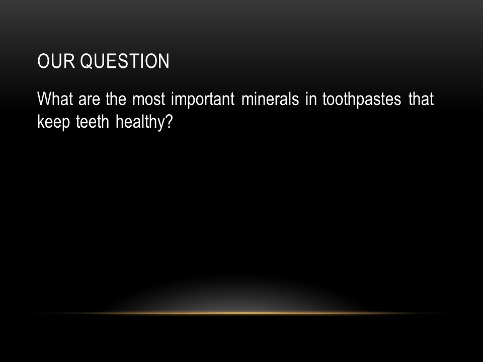 OUR QUESTION What are the most important minerals in toothpastes that keep teeth healthy