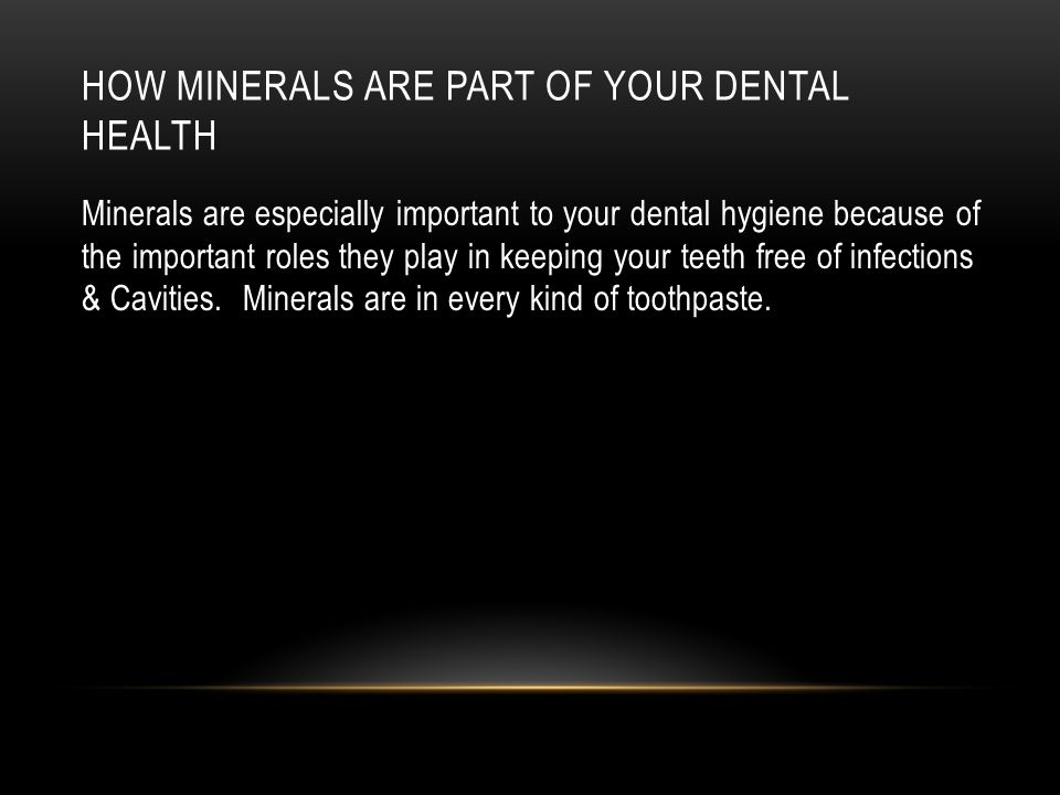 HOW MINERALS ARE PART OF YOUR DENTAL HEALTH Minerals are especially important to your dental hygiene because of the important roles they play in keeping your teeth free of infections & Cavities.