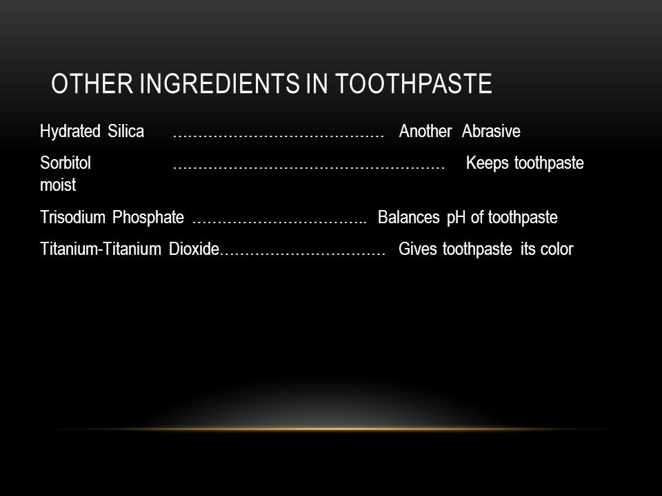 OTHER INGREDIENTS IN TOOTHPASTE Hydrated Silica…………………………………… Another Abrasive Sorbitol ……………………………………………… Keeps toothpaste moist Trisodium Phosphate ……………………………..