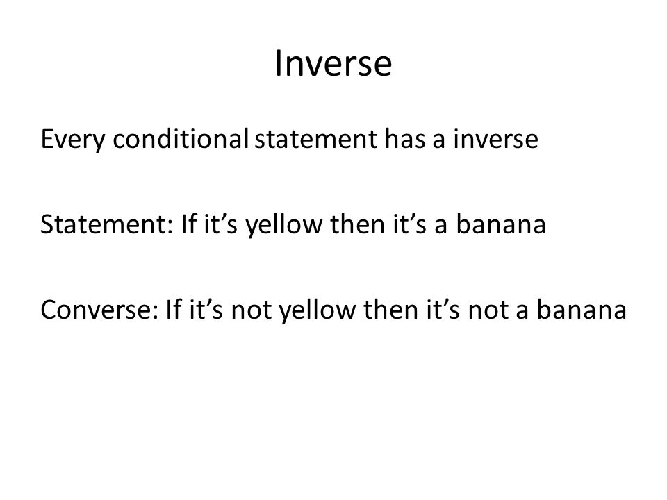 Inverse Every conditional statement has a inverse Statement: If it's yellow then it's a banana Converse: If it's not yellow then it's not a banana
