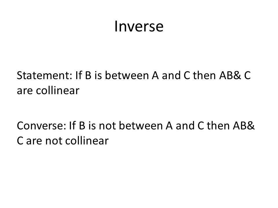 Inverse Statement: If B is between A and C then AB& C are collinear Converse: If B is not between A and C then AB& C are not collinear