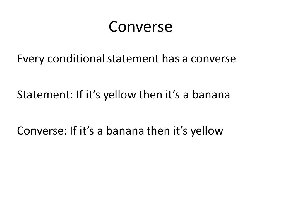 Converse Every conditional statement has a converse Statement: If it's yellow then it's a banana Converse: If it's a banana then it's yellow