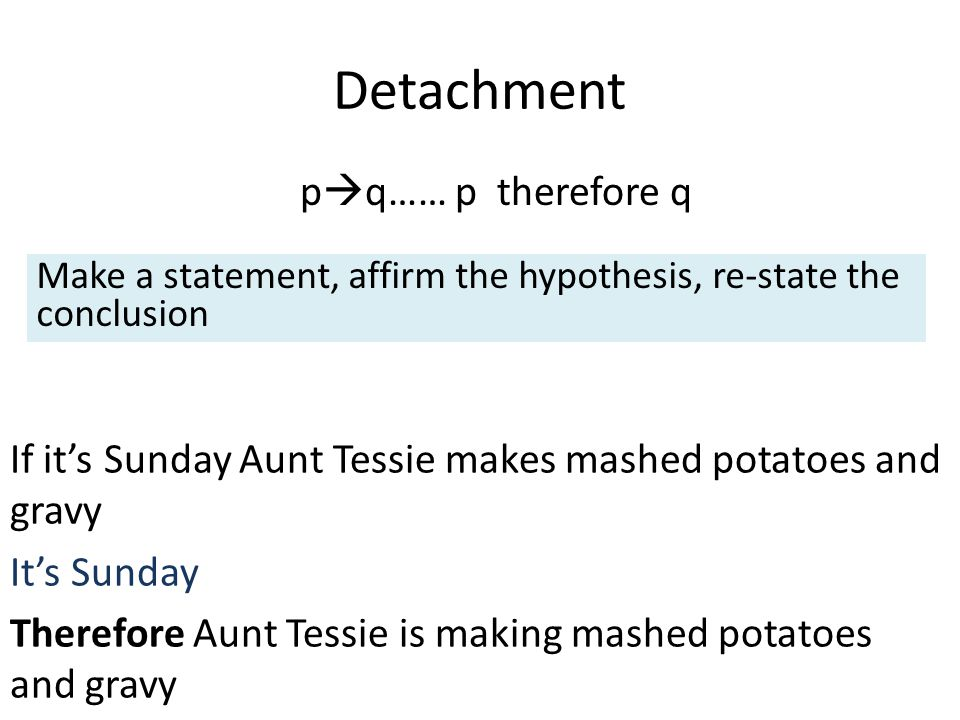 Detachment p  q…… p therefore q If it's Sunday Aunt Tessie makes mashed potatoes and gravy It's Sunday Therefore Aunt Tessie is making mashed potatoes and gravy Make a statement, affirm the hypothesis, re-state the conclusion