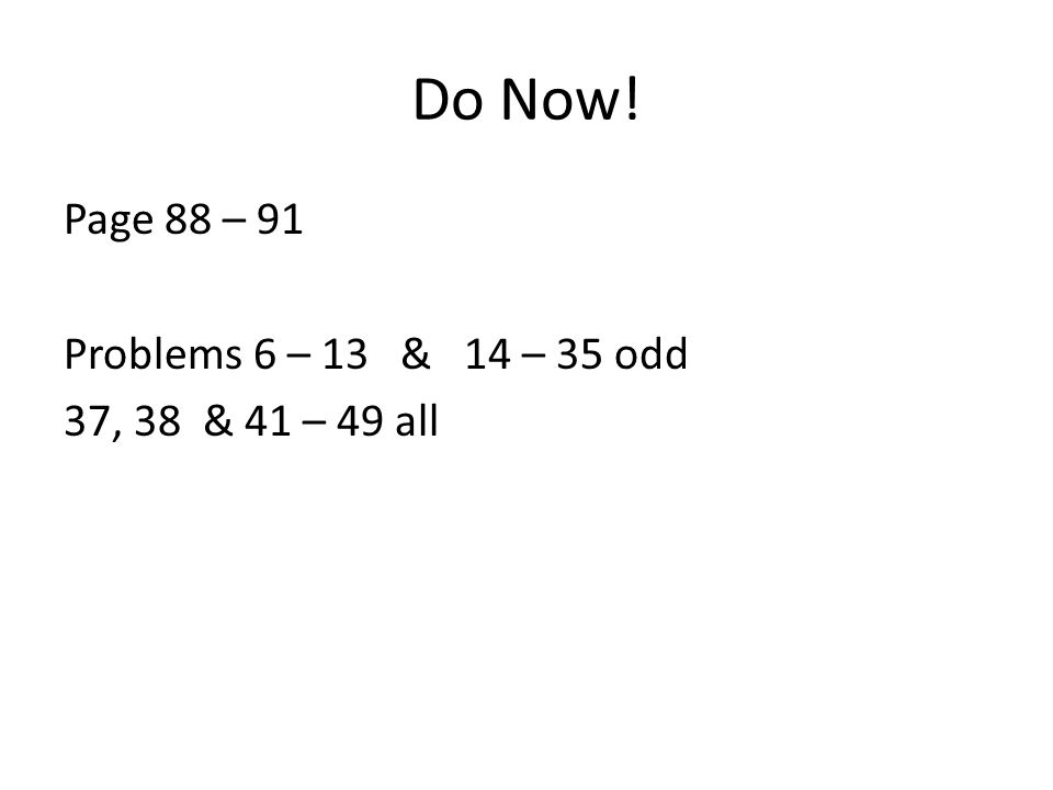 Do Now! Page 88 – 91 Problems 6 – 13 & 14 – 35 odd 37, 38 & 41 – 49 all