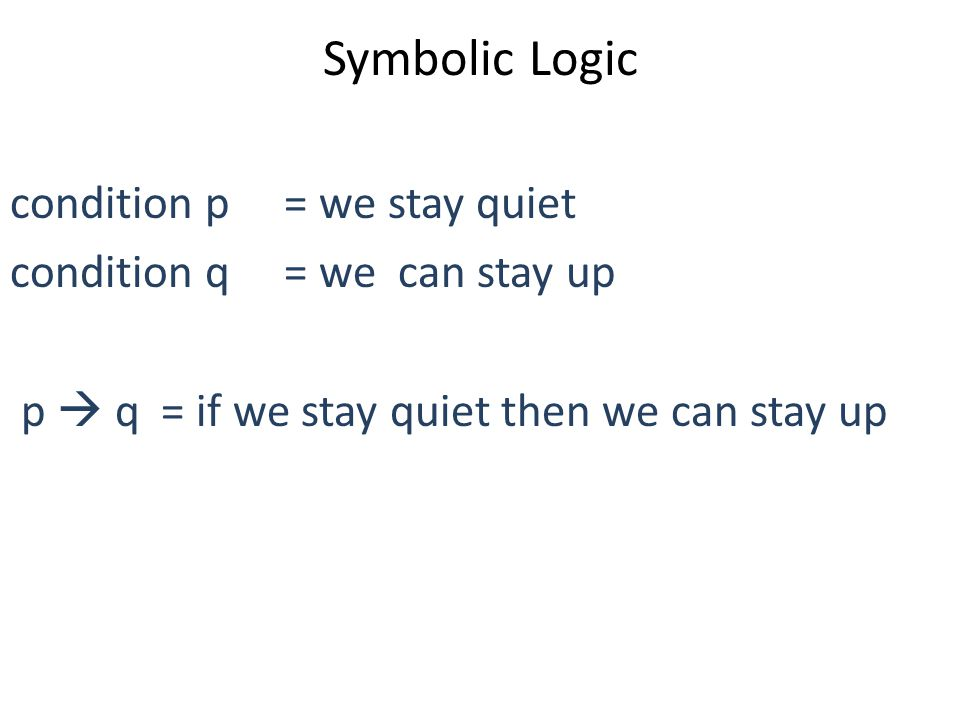 Symbolic Logic condition p = we stay quiet condition q = we can stay up ~p = we do not stay quiet ~q = we can not stay up ~ means: