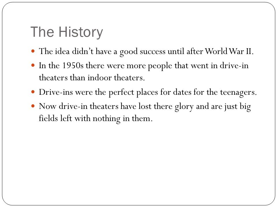 The History The idea didn't have a good success until after World War II. In the 1950s there were more people that went in drive-in theaters than indo