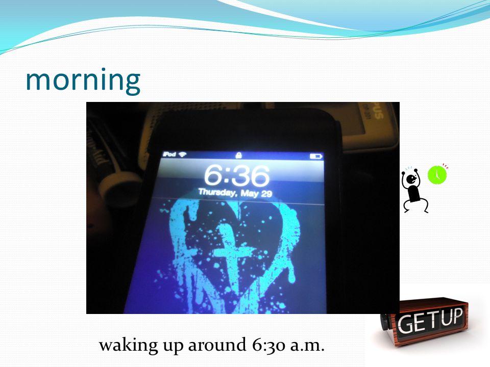 morning waking up around 6:30 a.m.