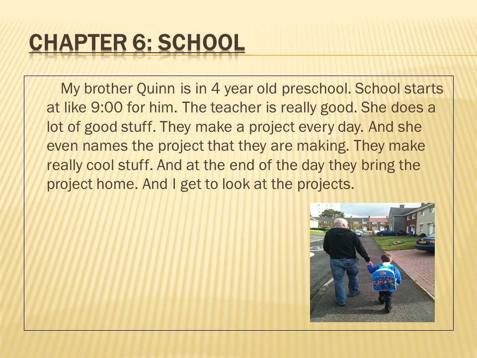 My brother Quinn is in 4 year old preschool. School starts at like 9:00 for him.