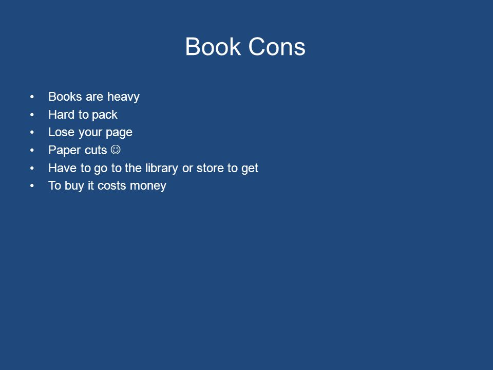 Book Cons Books are heavy Hard to pack Lose your page Paper cuts Have to go to the library or store to get To buy it costs money