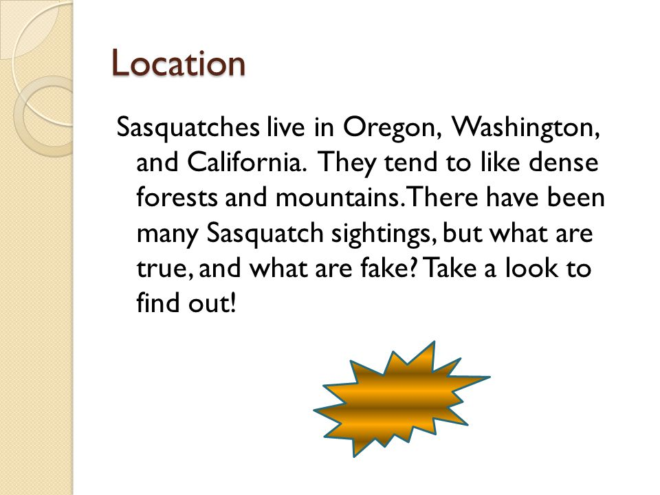 Location Sasquatches live in Oregon, Washington, and California.
