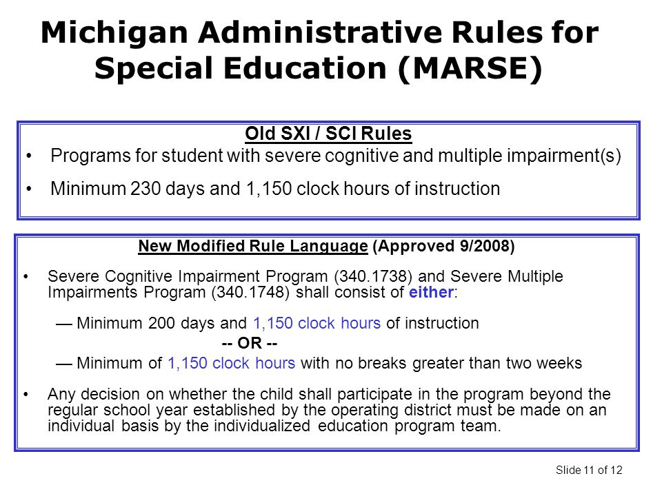 Slide 11 of 12 Michigan Administrative Rules for Special Education (MARSE) Old SXI / SCI Rules Programs for student with severe cognitive and multiple impairment(s) Minimum 230 days and 1,150 clock hours of instruction New Modified Rule Language (Approved 9/2008) Severe Cognitive Impairment Program ( ) and Severe Multiple Impairments Program ( ) shall consist of either: —Minimum 200 days and 1,150 clock hours of instruction -- OR -- —Minimum of 1,150 clock hours with no breaks greater than two weeks Any decision on whether the child shall participate in the program beyond the regular school year established by the operating district must be made on an individual basis by the individualized education program team.