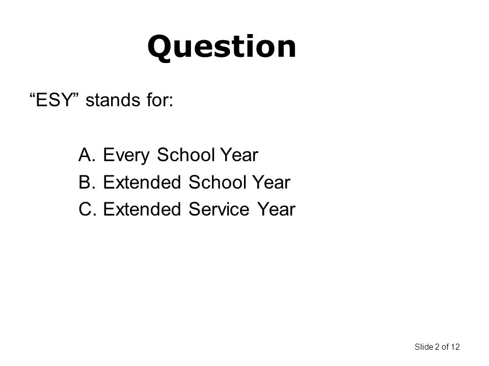 Slide 2 of 12 Question ESY stands for: A.Every School Year B.Extended School Year C.Extended Service Year