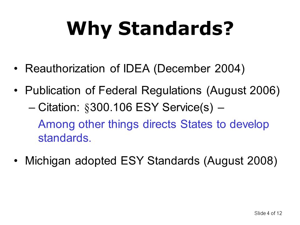Slide 4 of 12 Reauthorization of IDEA (December 2004) Publication of Federal Regulations (August 2006) –Citation: §300.106 ESY Service(s) – Among other things directs States to develop standards.