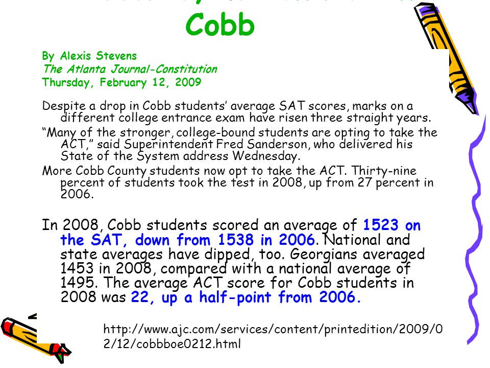 ACT scores, use on rise in Cobb By Alexis Stevens The Atlanta Journal-Constitution Thursday, February 12, 2009 Despite a drop in Cobb students' average SAT scores, marks on a different college entrance exam have risen three straight years.