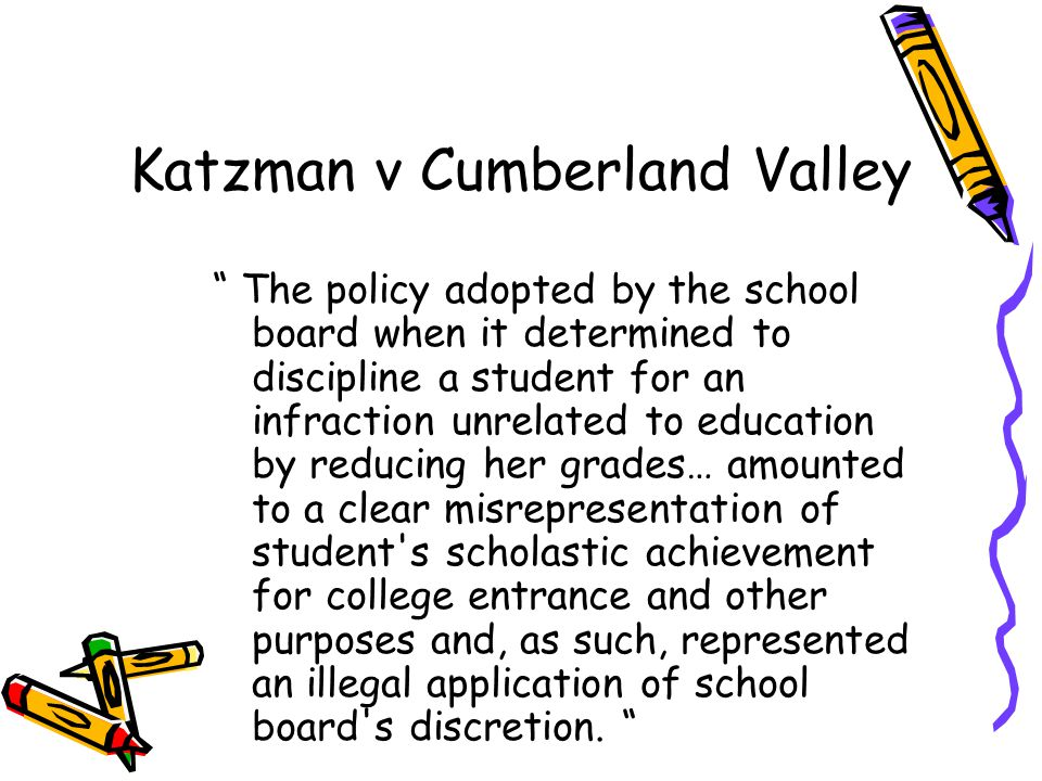 Katzman v Cumberland Valley The policy adopted by the school board when it determined to discipline a student for an infraction unrelated to education by reducing her grades… amounted to a clear misrepresentation of student s scholastic achievement for college entrance and other purposes and, as such, represented an illegal application of school board s discretion.
