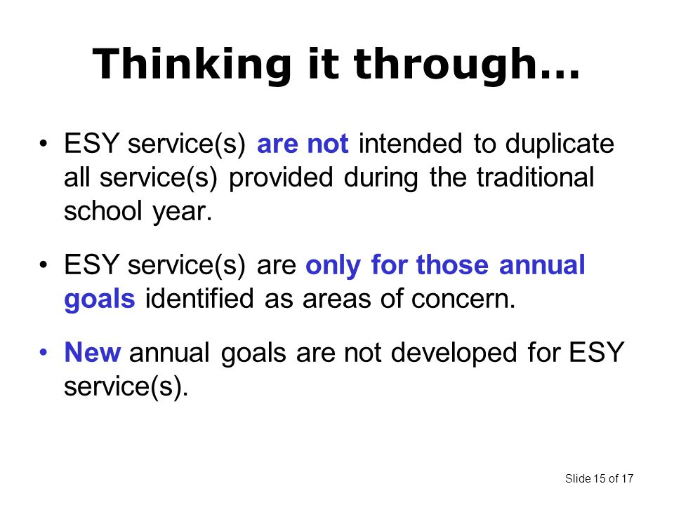 Slide 15 of 17 Thinking it through… ESY service(s) are not intended to duplicate all service(s) provided during the traditional school year.