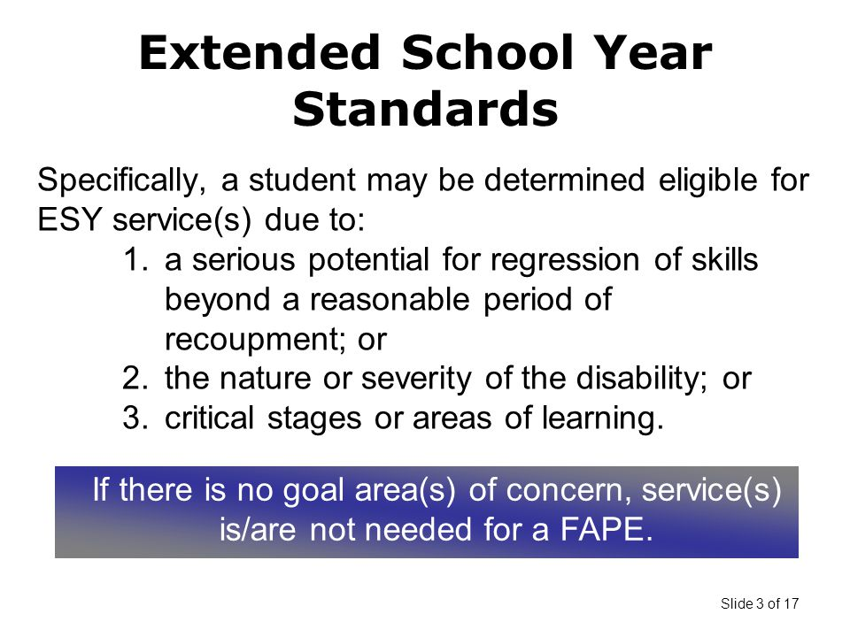 Slide 3 of 17 Specifically, a student may be determined eligible for ESY service(s) due to: 1.a serious potential for regression of skills beyond a reasonable period of recoupment; or 2.the nature or severity of the disability; or 3.critical stages or areas of learning.