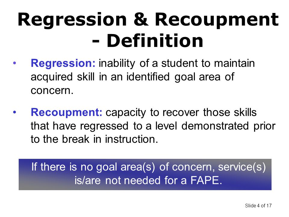 Slide 4 of 17 Regression & Recoupment - Definition Regression: inability of a student to maintain acquired skill in an identified goal area of concern.