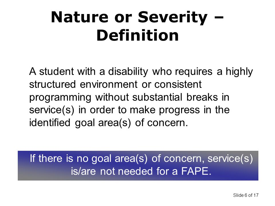 Slide 6 of 17 A student with a disability who requires a highly structured environment or consistent programming without substantial breaks in service(s) in order to make progress in the identified goal area(s) of concern.