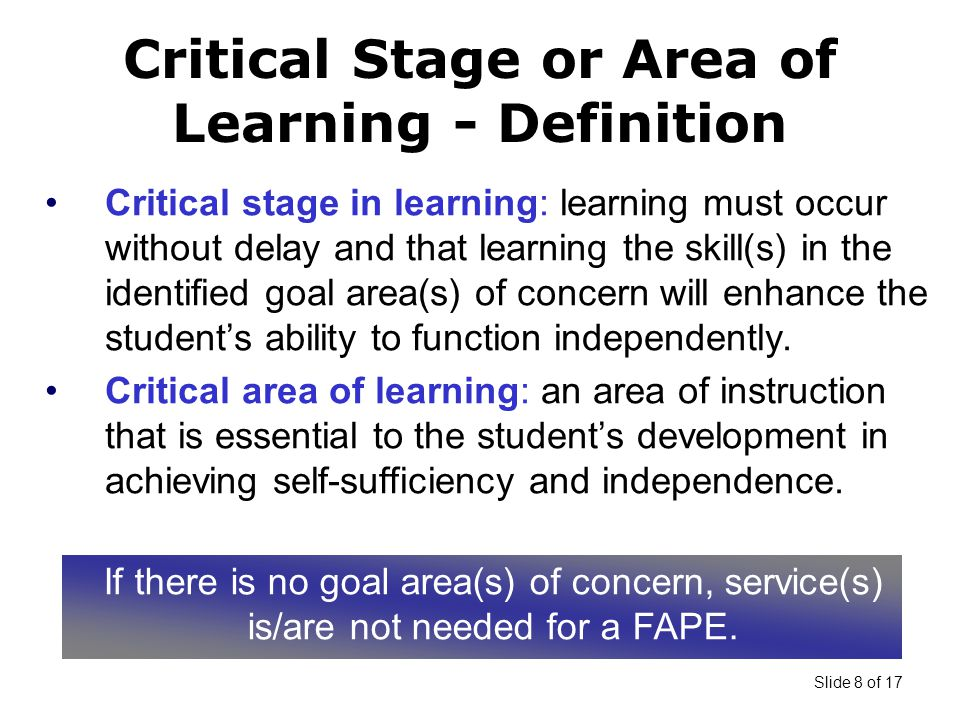 Slide 8 of 17 Critical stage in learning: learning must occur without delay and that learning the skill(s) in the identified goal area(s) of concern will enhance the student's ability to function independently.