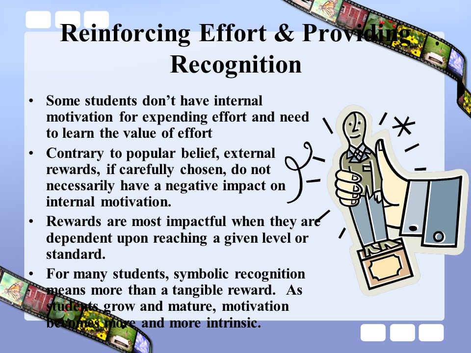 Reinforcing Effort & Providing Recognition Some students don't have internal motivation for expending effort and need to learn the value of effort Contrary to popular belief, external rewards, if carefully chosen, do not necessarily have a negative impact on internal motivation.