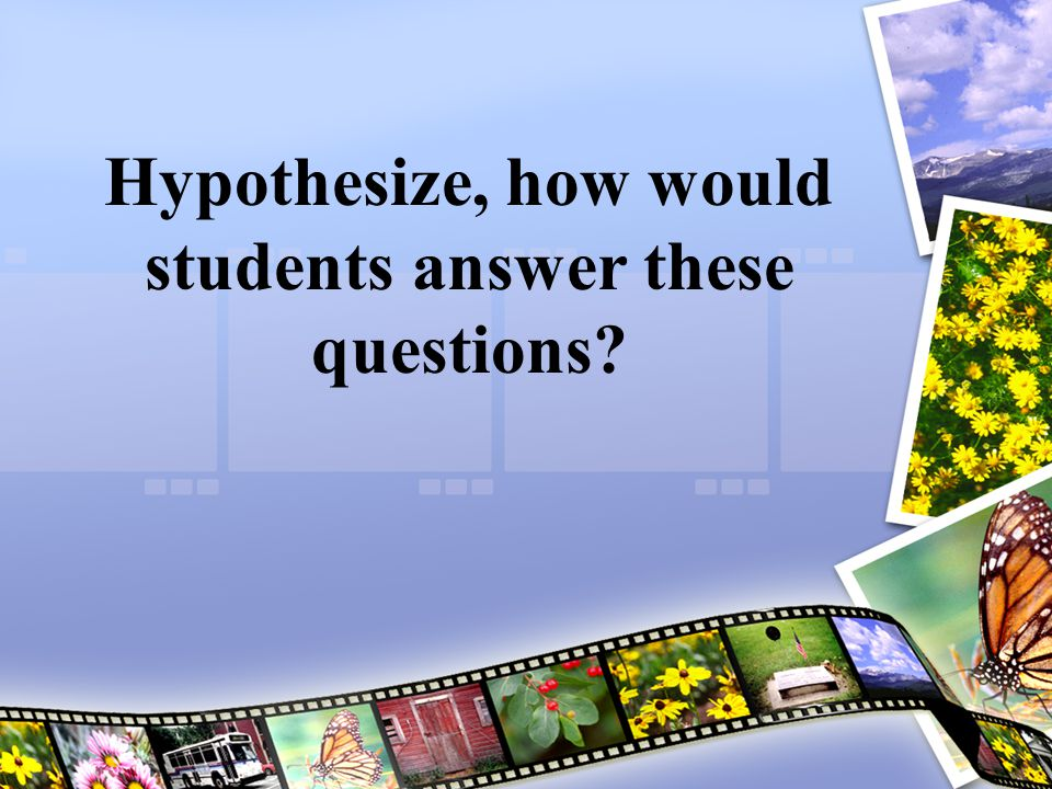 Hypothesize, how would students answer these questions
