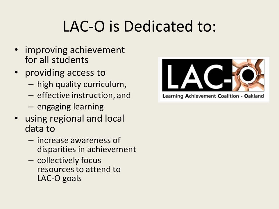 LAC-O is Dedicated to: improving achievement for all students providing access to – high quality curriculum, – effective instruction, and – engaging learning using regional and local data to – increase awareness of disparities in achievement – collectively focus resources to attend to LAC-O goals