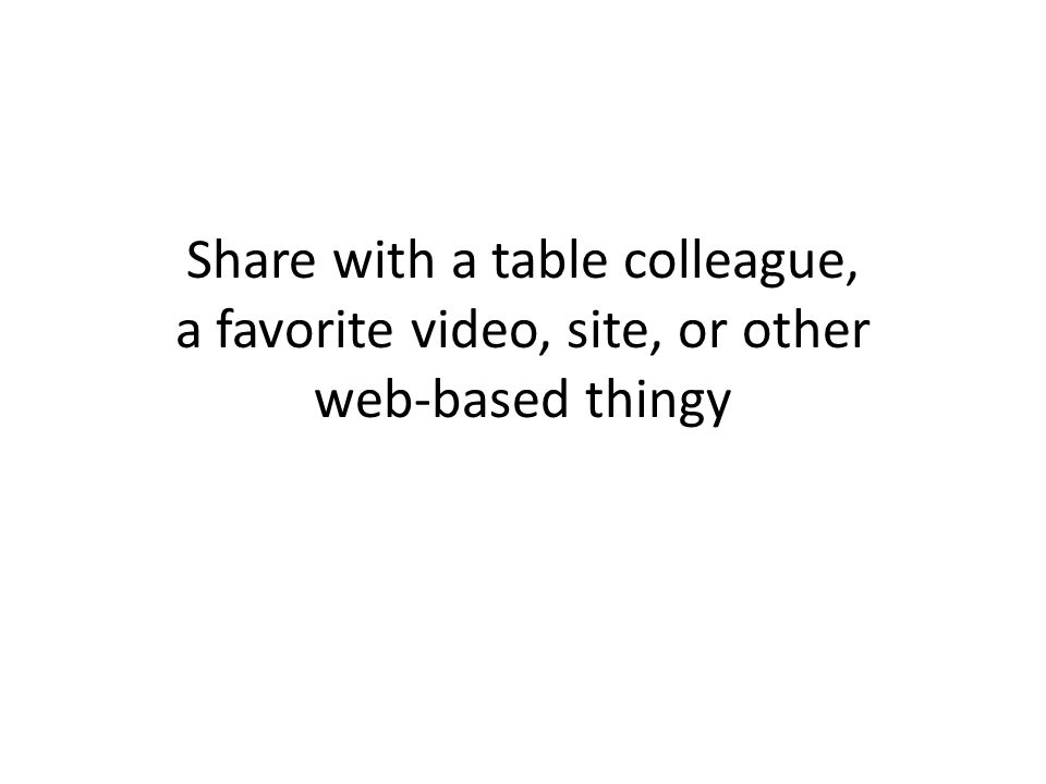 Share with a table colleague, a favorite video, site, or other web-based thingy
