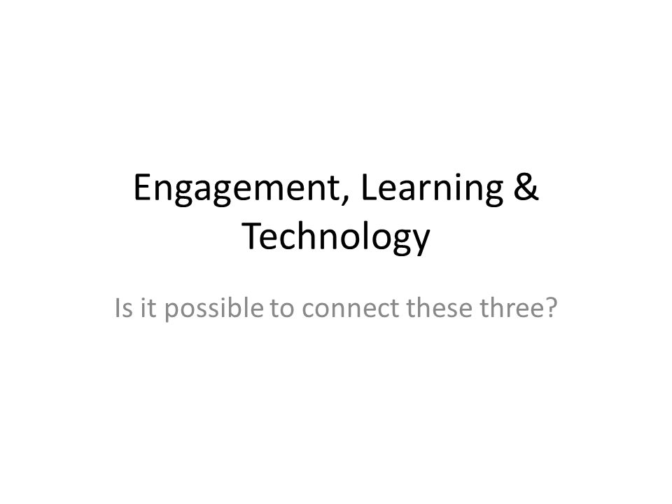 Engagement, Learning & Technology Is it possible to connect these three