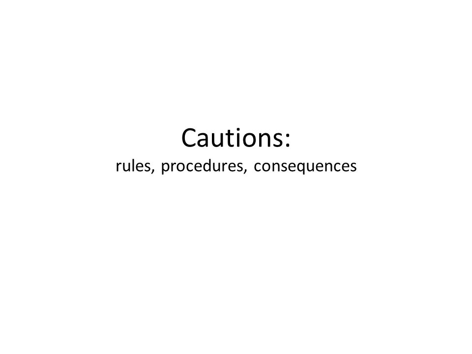 Cautions: rules, procedures, consequences