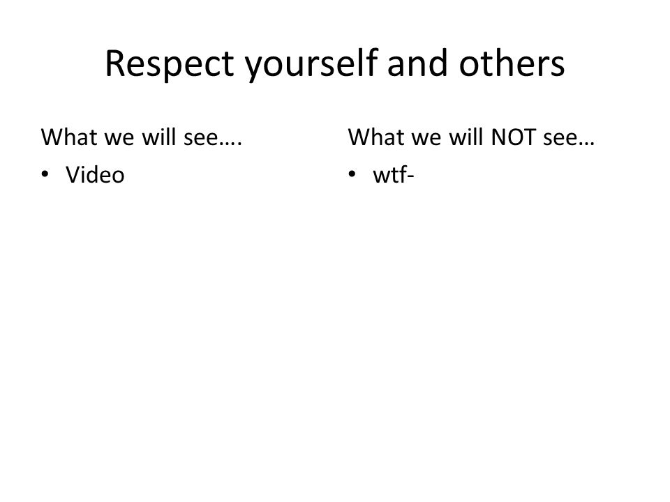 Respect yourself and others What we will see…. Video What we will NOT see… wtf-