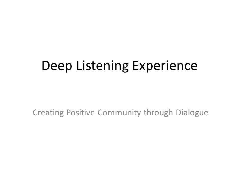 Deep Listening Experience Creating Positive Community through Dialogue
