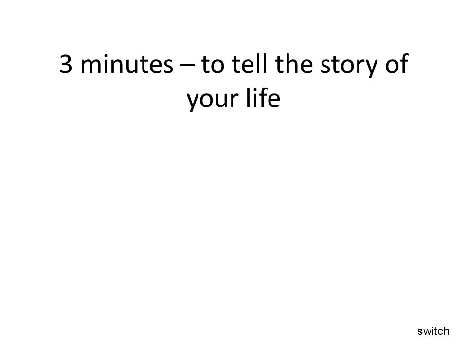 3 minutes – to tell the story of your life switch