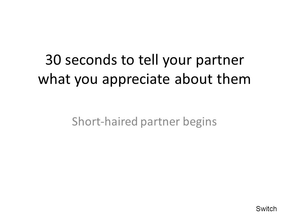 30 seconds to tell your partner what you appreciate about them Short-haired partner begins Switch