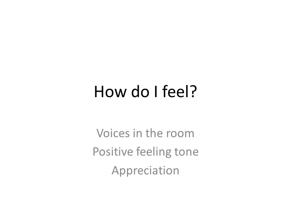 How do I feel? Voices in the room Positive feeling tone Appreciation