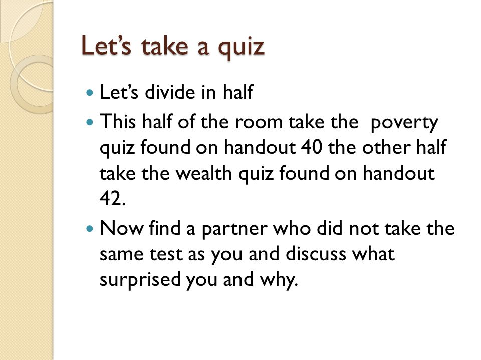 Let's take a quiz Let's divide in half This half of the room take the poverty quiz found on handout 40 the other half take the wealth quiz found on handout 42.