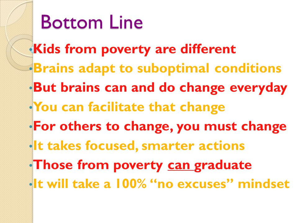 Bottom Line Kids from poverty are different Brains adapt to suboptimal conditions But brains can and do change everyday You can facilitate that change For others to change, you must change It takes focused, smarter actions Those from poverty can graduate It will take a 100% no excuses mindset