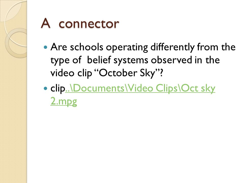 A connector Are schools operating differently from the type of belief systems observed in the video clip October Sky .
