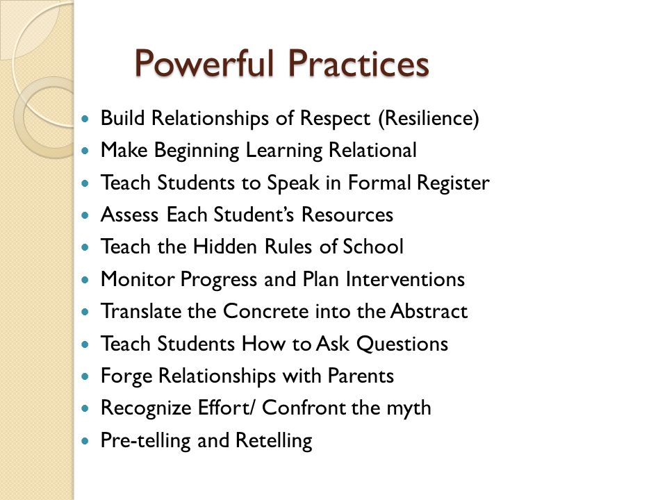 Powerful Practices Powerful Practices Build Relationships of Respect (Resilience) Make Beginning Learning Relational Teach Students to Speak in Formal Register Assess Each Student's Resources Teach the Hidden Rules of School Monitor Progress and Plan Interventions Translate the Concrete into the Abstract Teach Students How to Ask Questions Forge Relationships with Parents Recognize Effort/ Confront the myth Pre-telling and Retelling