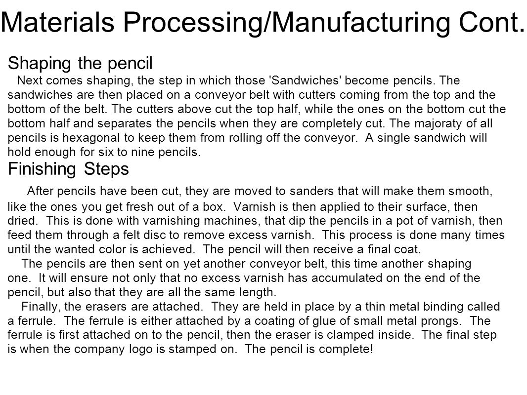 Materials Processing/Manufacturing Cont. Shaping the pencil Next comes shaping, the step in which those 'Sandwiches' become pencils. The sandwiches ar